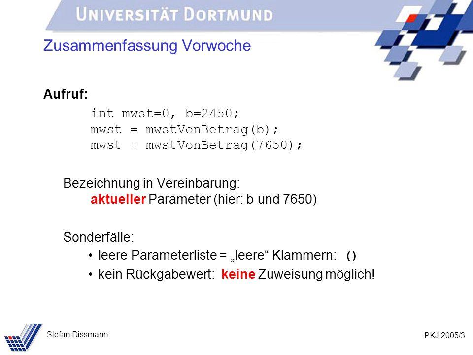 PKJ 2005/3 Stefan Dissmann Zusammenfassung Vorwoche Aufruf: int mwst=0, b=2450; mwst = mwstVonBetrag(b); mwst = mwstVonBetrag(7650); Bezeichnung in Vereinbarung: aktueller Parameter (hier: b und 7650) Sonderfälle: leere Parameterliste = leere Klammern: () kein Rückgabewert: keine Zuweisung möglich!
