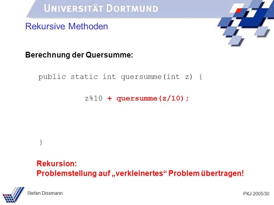 PKJ 2005/30 Stefan Dissmann Rekursive Methoden Berechnung der Quersumme: public static int quersumme(int z) { z%10 + quersumme(z/10); } Rekursion: Problemstellung auf verkleinertes Problem übertragen!