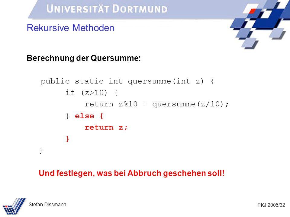 PKJ 2005/32 Stefan Dissmann Rekursive Methoden Berechnung der Quersumme: public static int quersumme(int z) { if (z>10) { return z%10 + quersumme(z/10