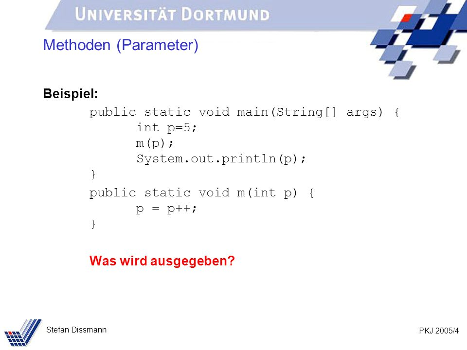 PKJ 2005/4 Stefan Dissmann Methoden (Parameter) Beispiel: public static void main(String[] args) { int p=5; m(p); System.out.println(p); } public static void m(int p) { p = p++; } Was wird ausgegeben