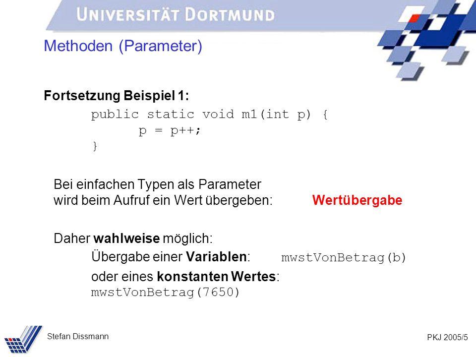 PKJ 2005/5 Stefan Dissmann Methoden (Parameter) Fortsetzung Beispiel 1: public static void m1(int p) { p = p++; } Bei einfachen Typen als Parameter wird beim Aufruf ein Wert übergeben: Wertübergabe Daher wahlweise möglich: Übergabe einer Variablen: mwstVonBetrag(b) oder eines konstanten Wertes: mwstVonBetrag(7650)