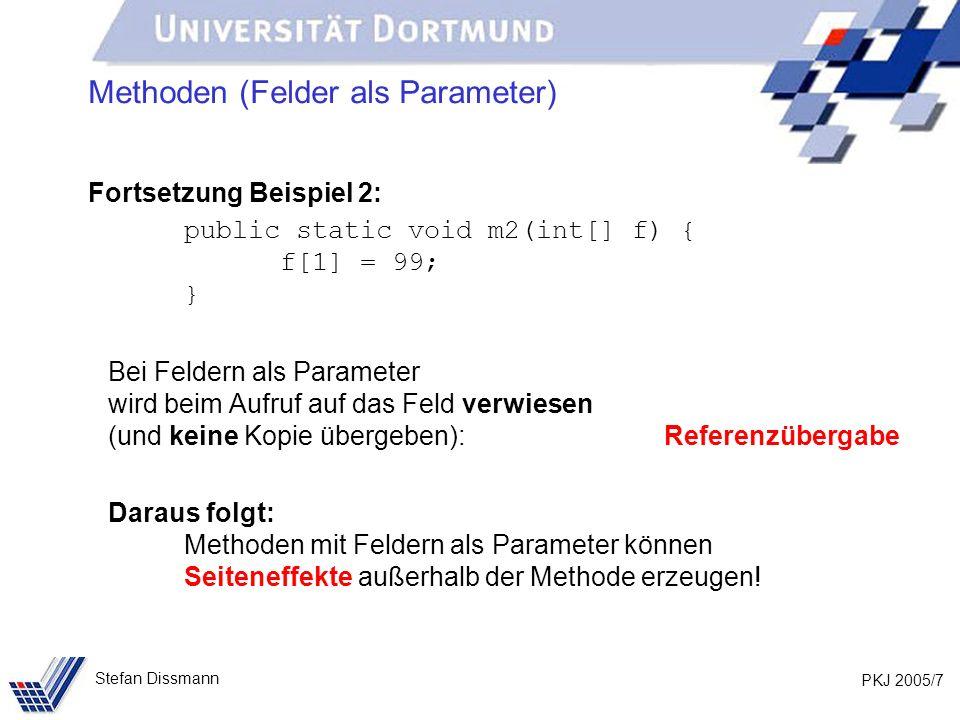 PKJ 2005/7 Stefan Dissmann Methoden (Felder als Parameter) Fortsetzung Beispiel 2: public static void m2(int[] f) { f[1] = 99; } Bei Feldern als Parameter wird beim Aufruf auf das Feld verwiesen (und keine Kopie übergeben): Referenzübergabe Daraus folgt: Methoden mit Feldern als Parameter können Seiteneffekte außerhalb der Methode erzeugen!