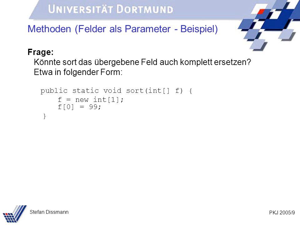 PKJ 2005/10 Stefan Dissmann Methoden (Felder als Parameter - Beispiel) Analyse: public static void main(String[] args) { int[] feld={11,4,9,34,6,1}; … sort(feld); … } public static void sort(int[] f) { f = new int[1]; f[0] = 99; }