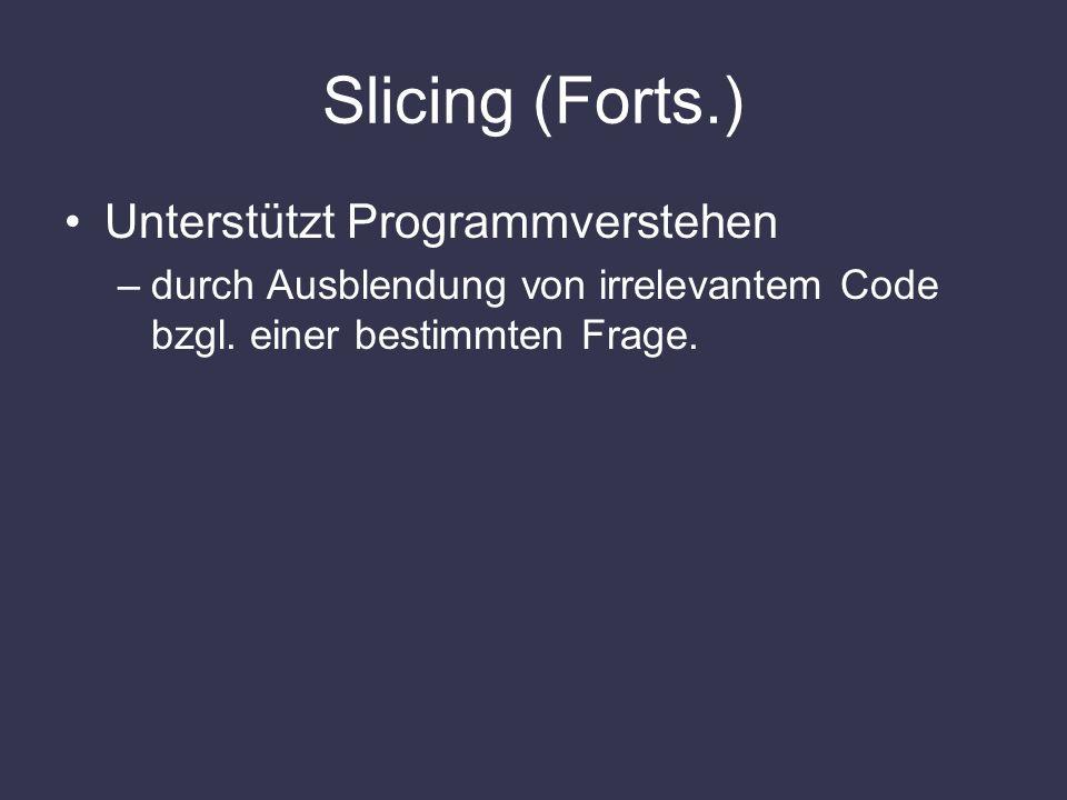 Slicing (Forts.) Unterstützt Programmverstehen –durch Ausblendung von irrelevantem Code bzgl. einer bestimmten Frage.