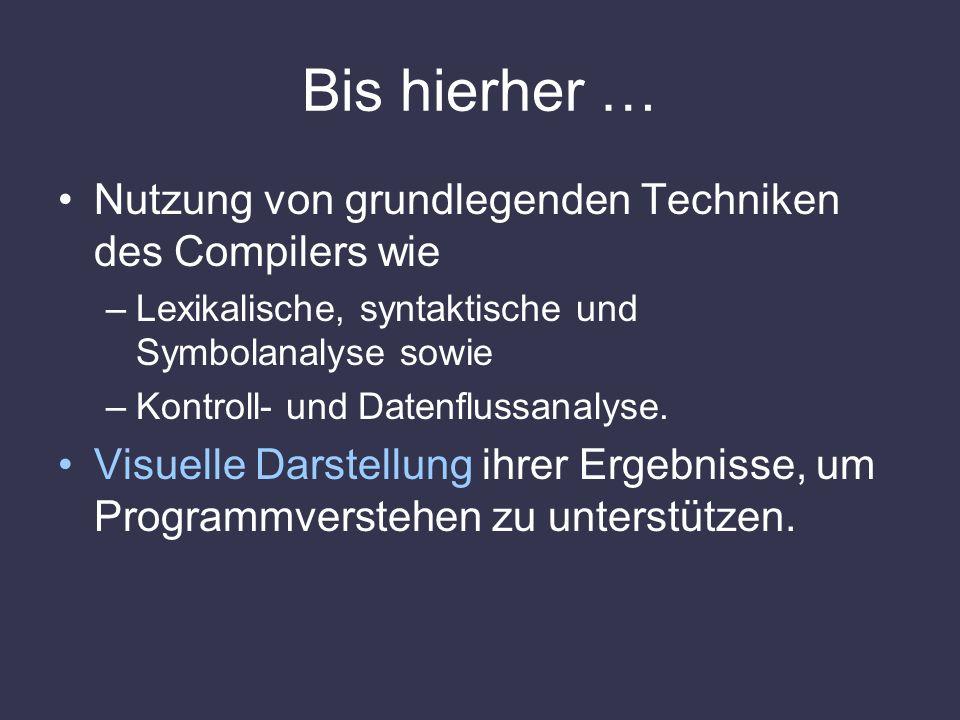 Bis hierher … Nutzung von grundlegenden Techniken des Compilers wie –Lexikalische, syntaktische und Symbolanalyse sowie –Kontroll- und Datenflussanaly