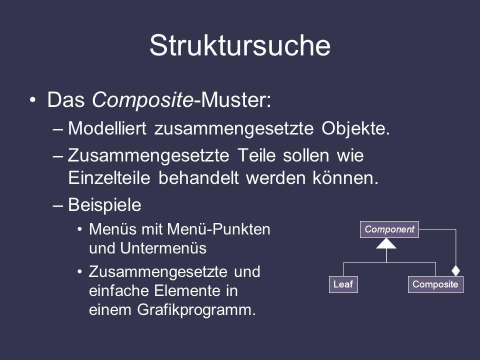 Struktursuche Das Composite-Muster: –Modelliert zusammengesetzte Objekte. –Zusammengesetzte Teile sollen wie Einzelteile behandelt werden können. –Bei