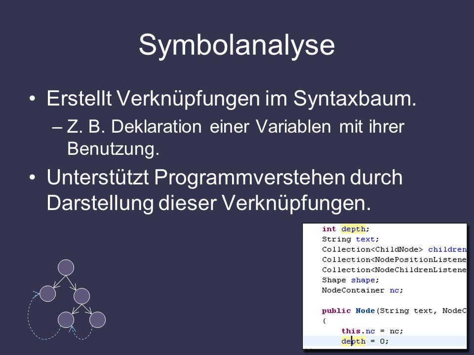 Symbolanalyse Erstellt Verknüpfungen im Syntaxbaum. –Z. B. Deklaration einer Variablen mit ihrer Benutzung. Unterstützt Programmverstehen durch Darste