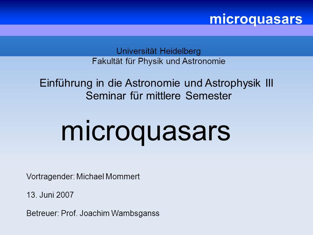 microquasars Universität Heidelberg Fakultät für Physik und Astronomie Einführung in die Astronomie und Astrophysik III Seminar für mittlere Semester Vortragender: Michael Mommert 13.