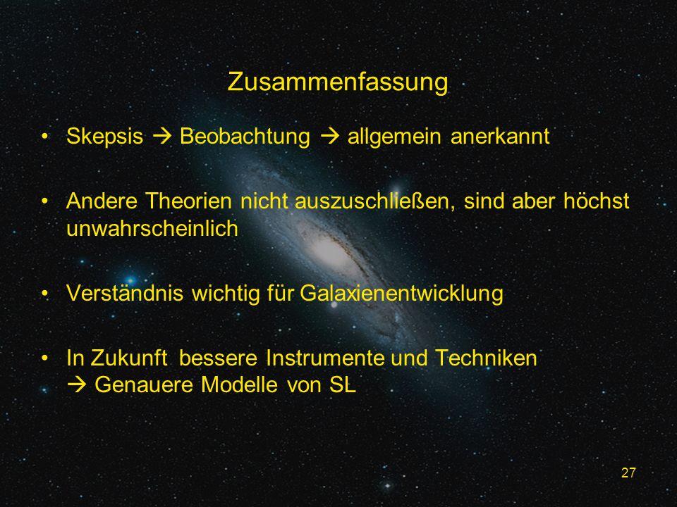 27 Zusammenfassung Skepsis Beobachtung allgemein anerkannt Andere Theorien nicht auszuschließen, sind aber höchst unwahrscheinlich Verständnis wichtig für Galaxienentwicklung In Zukunft bessere Instrumente und Techniken Genauere Modelle von SL