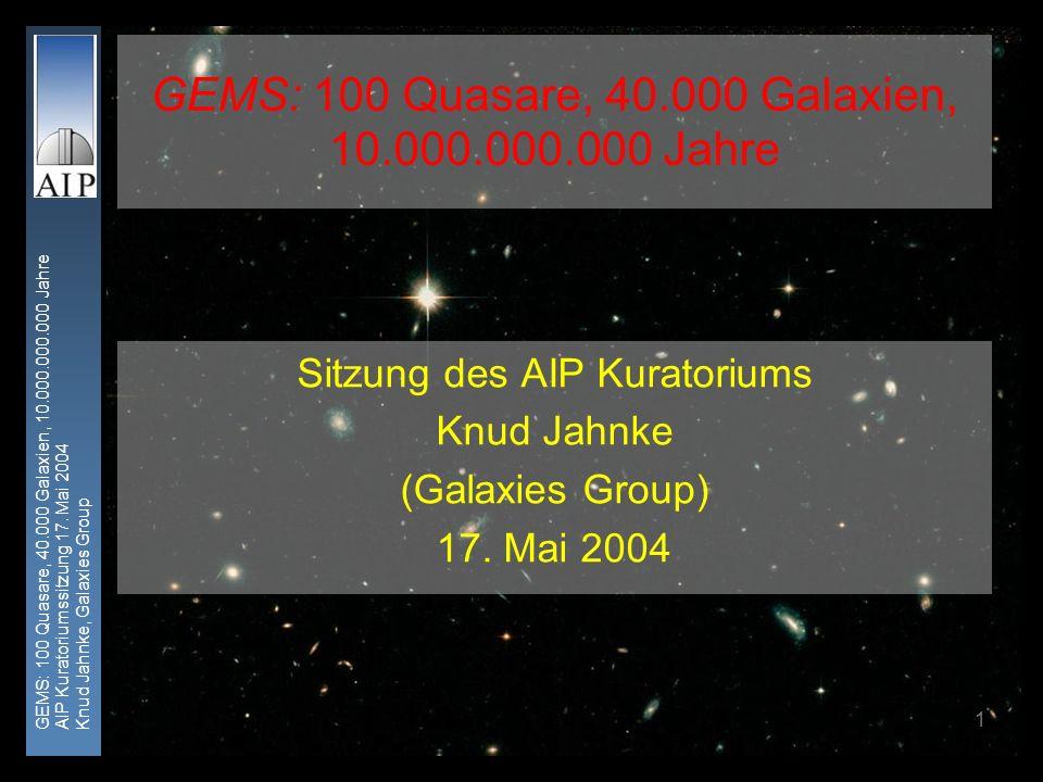 GEMS: 100 Quasare, 40.000 Galaxien, 10.000.000.000 Jahre AIP Kuratoriumssitzung 17. Mai 2004 Knud Jahnke, Galaxies Group 1 GEMS: 100 Quasare, 40.000 G