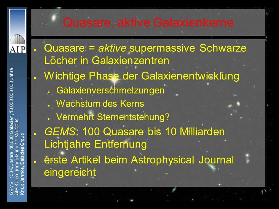 GEMS: 100 Quasare, 40.000 Galaxien, 10.000.000.000 Jahre AIP Kuratoriumssitzung 17. Mai 2004 Knud Jahnke, Galaxies Group 1 Quasare = aktive supermassi