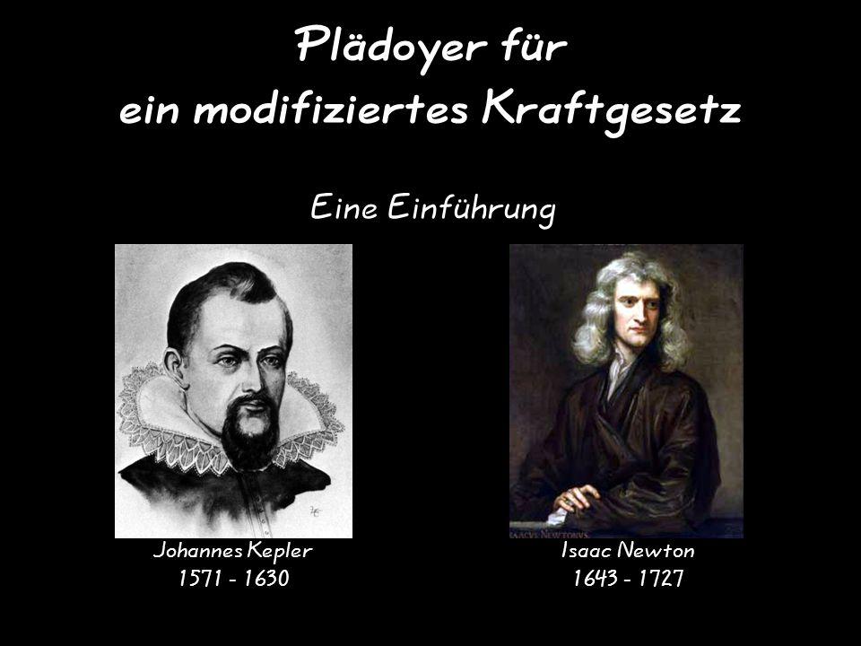 Plädoyer für ein modifiziertes Kraftgesetz Eine Einführung Johannes Kepler 1571 - 1630 Isaac Newton 1643 - 1727