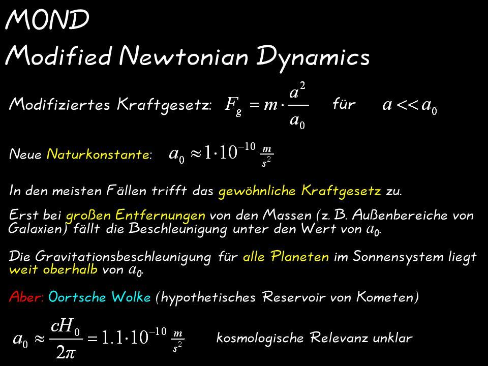 MOND Modified Newtonian Dynamics Modifiziertes Kraftgesetz: für In den meisten Fällen trifft das gewöhnliche Kraftgesetz zu.