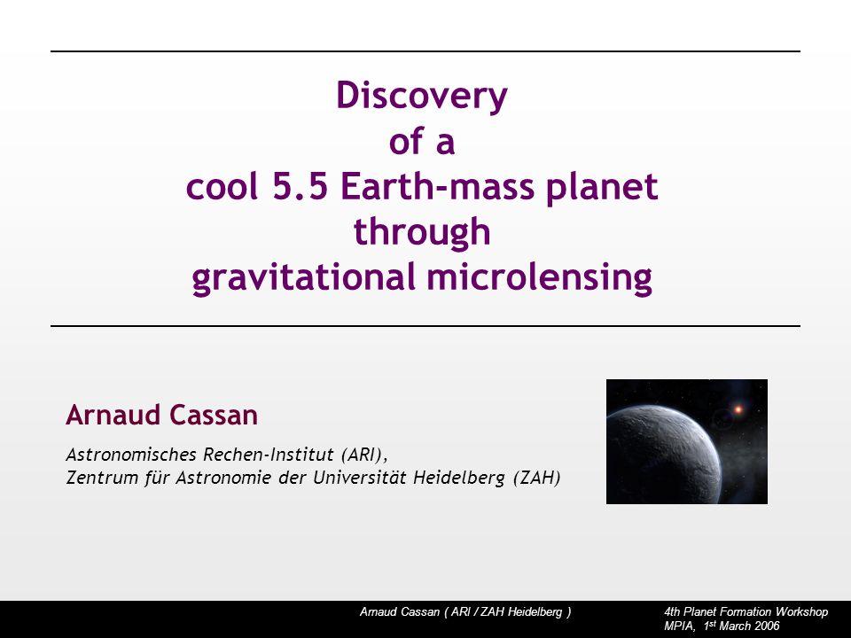 Arnaud Cassan ( ARI / ZAH Heidelberg ) 4th Planet Formation Workshop MPIA, 1 st March 2006 Discovery of a cool 5.5 Earth-mass planet through gravitati
