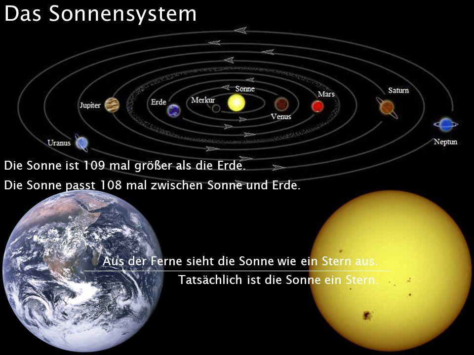 Das Sonnensystem Die Sonne ist 109 mal größer als die Erde. Die Sonne passt 108 mal zwischen Sonne und Erde. Aus der Ferne sieht die Sonne wie ein Ste