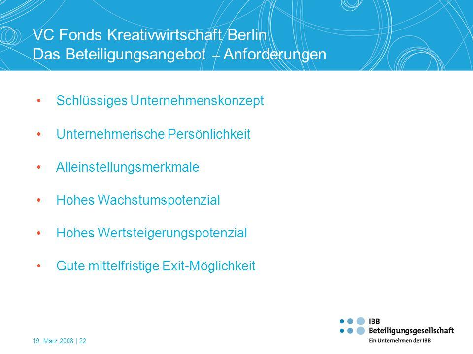 19. März 2008 | 22 VC Fonds Kreativwirtschaft Berlin Das Beteiligungsangebot – Anforderungen Schlüssiges Unternehmenskonzept Unternehmerische Persönli