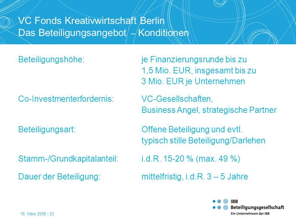 19. März 2008 | 23 VC Fonds Kreativwirtschaft Berlin Das Beteiligungsangebot – Konditionen Beteiligungshöhe:je Finanzierungsrunde bis zu 1,5 Mio. EUR,
