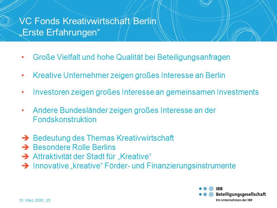 19. März 2008 | 25 VC Fonds Kreativwirtschaft Berlin Erste Erfahrungen Kreative Unternehmer zeigen großes Interesse an Berlin Andere Bundesländer zeig
