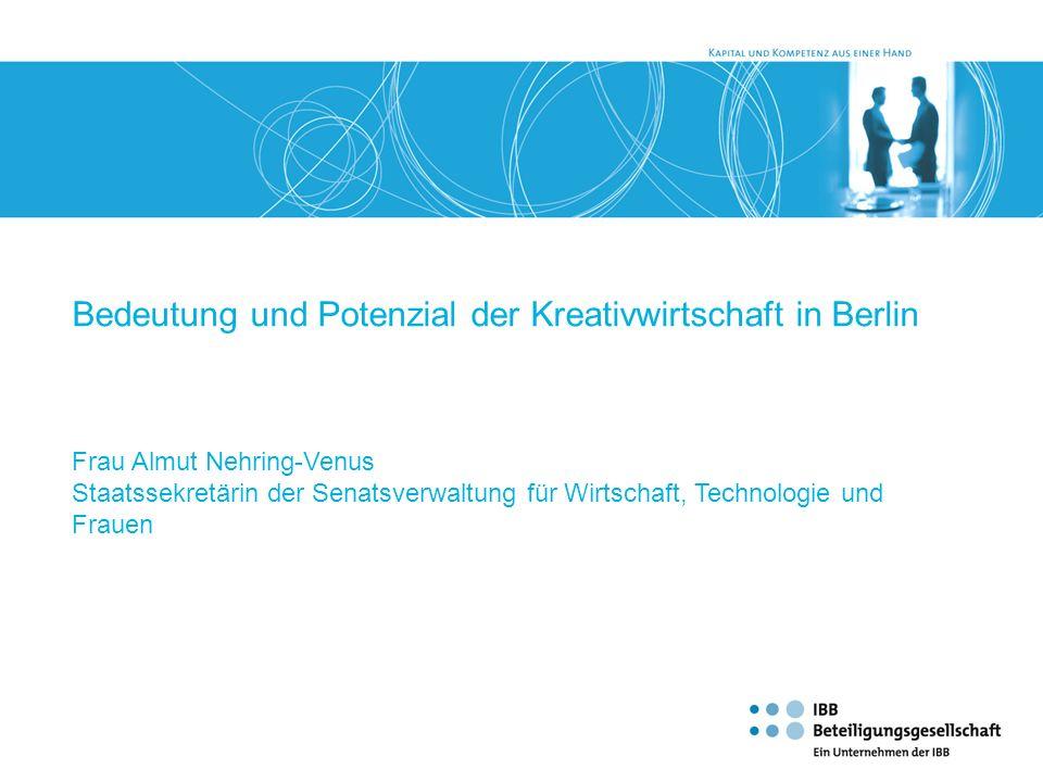 Bedeutung und Potenzial der Kreativwirtschaft in Berlin Frau Almut Nehring-Venus Staatssekretärin der Senatsverwaltung für Wirtschaft, Technologie und