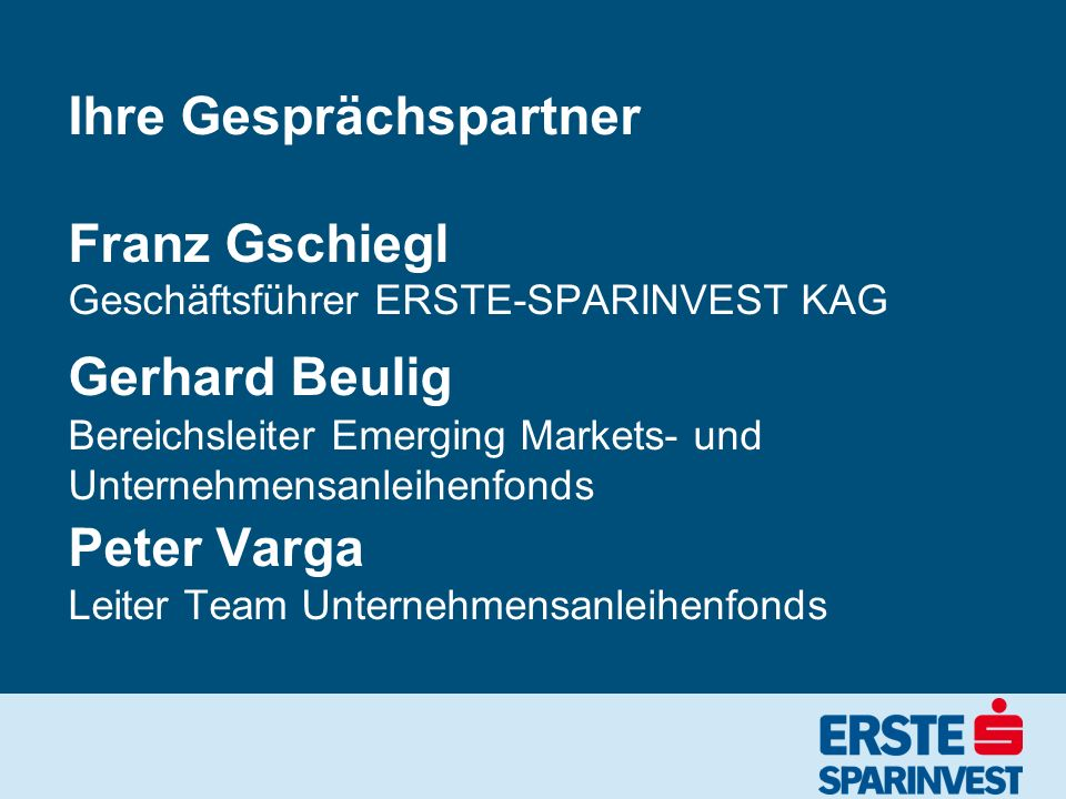 Ihre Gesprächspartner Franz Gschiegl Geschäftsführer ERSTE-SPARINVEST KAG Gerhard Beulig Bereichsleiter Emerging Markets- und Unternehmensanleihenfond