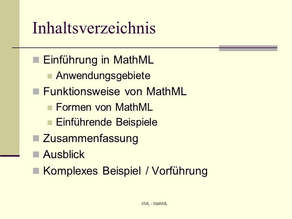 XML - MathML Einführung in MathML = Mathematical Markup Language Ein Dokumentenformat zur Darstellung mathematischer Formeln und komplexer Ausdrücke Direkte Verwendung von XML Spezifikation und Einführung durch W3C im Jahre 2001 Aktuelle Version 2.0