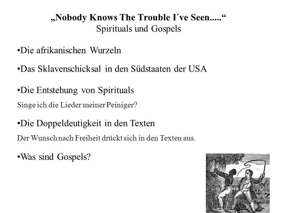 Nobody Knows The Trouble I´ve Seen..... Spirituals und Gospels Das Sklavenschicksal in den Südstaaten der USA Die Entstehung von Spirituals Singe ich