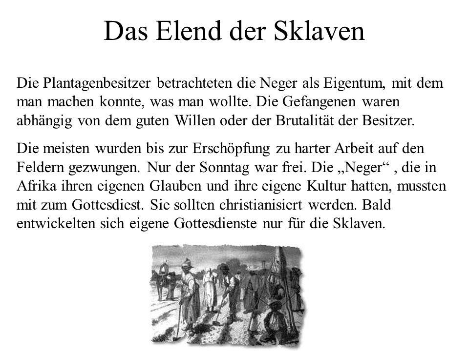 Das Elend der Sklaven Die Plantagenbesitzer betrachteten die Neger als Eigentum, mit dem man machen konnte, was man wollte. Die Gefangenen waren abhän