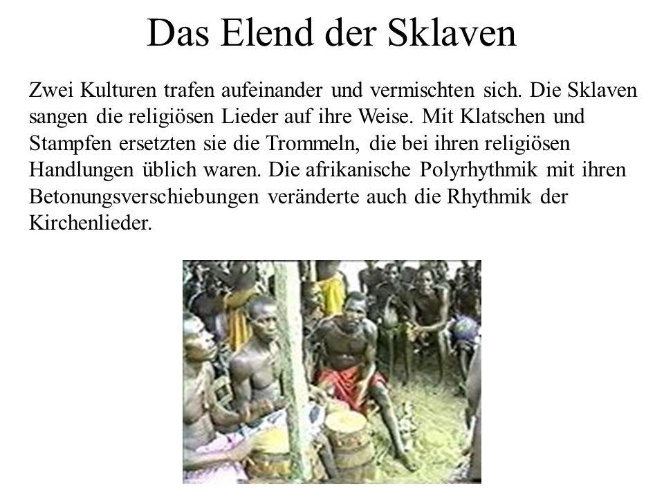 Das Elend der Sklaven Zwei Kulturen trafen aufeinander und vermischten sich. Die Sklaven sangen die religiösen Lieder auf ihre Weise. Mit Klatschen un
