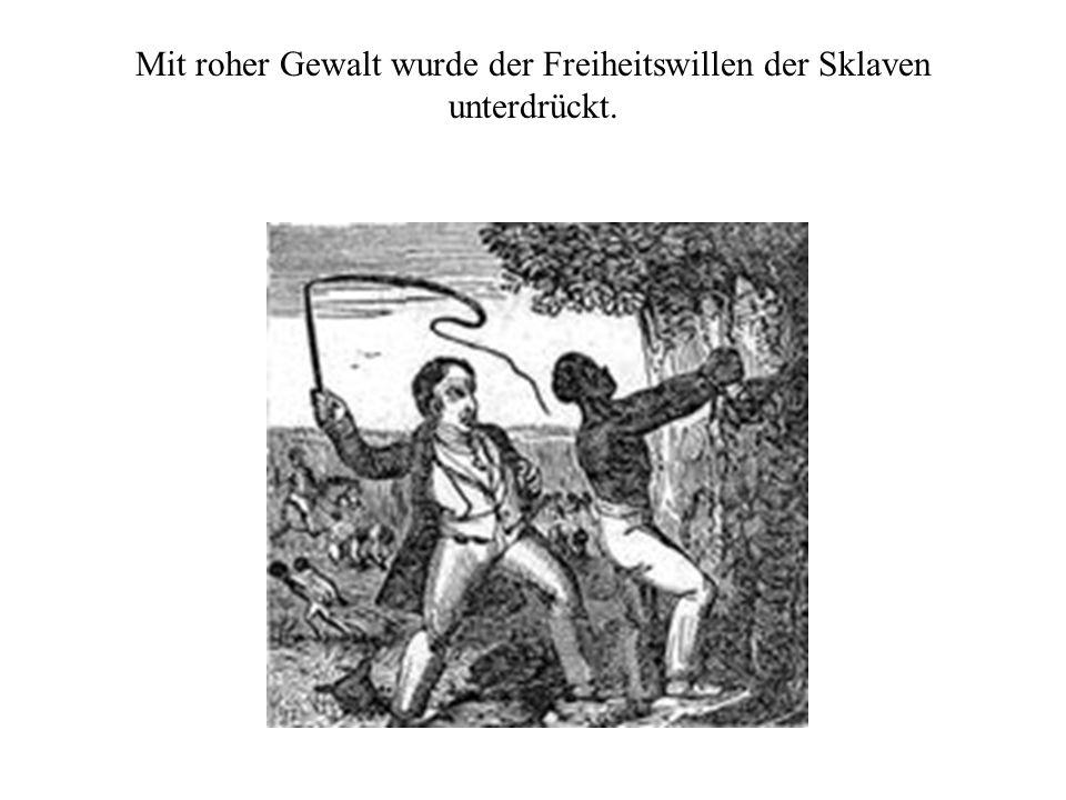 Mit roher Gewalt wurde der Freiheitswillen der Sklaven unterdrückt.