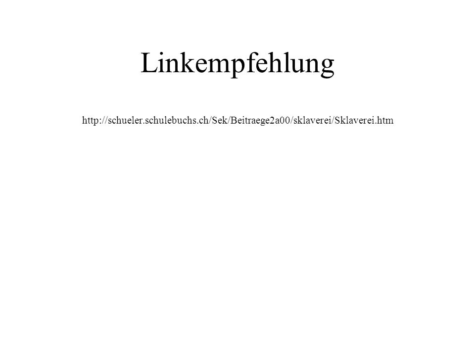 Linkempfehlung http://schueler.schulebuchs.ch/Sek/Beitraege2a00/sklaverei/Sklaverei.htm