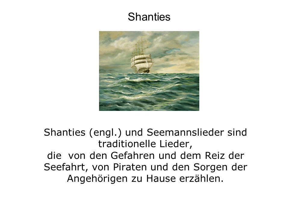 Shanties (engl.) und Seemannslieder sind traditionelle Lieder, die von den Gefahren und dem Reiz der Seefahrt, von Piraten und den Sorgen der Angehöri