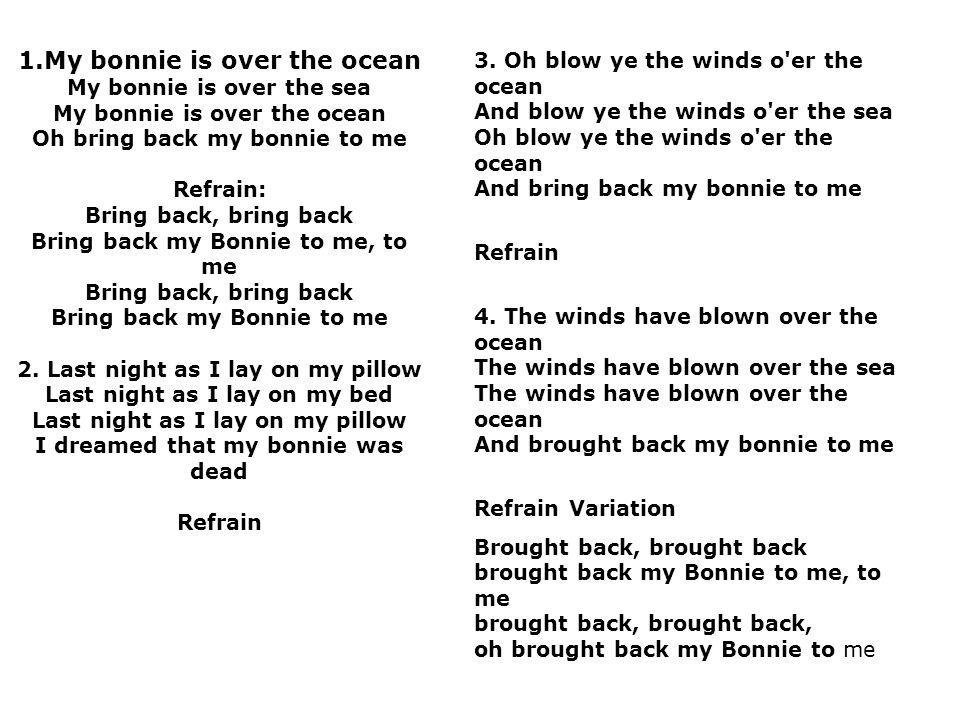 1.My bonnie is over the ocean My bonnie is over the sea My bonnie is over the ocean Oh bring back my bonnie to me Refrain: Bring back, bring back Brin