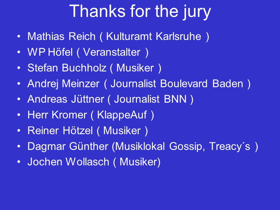 Thanks for the jury Winz Willimek (Chefredakteur BNN ) Thomas Zimmer ( Journalist und Musiker, BNN) Anne Jerbic (Sängerin) Reinhard Becker ( Musikloka