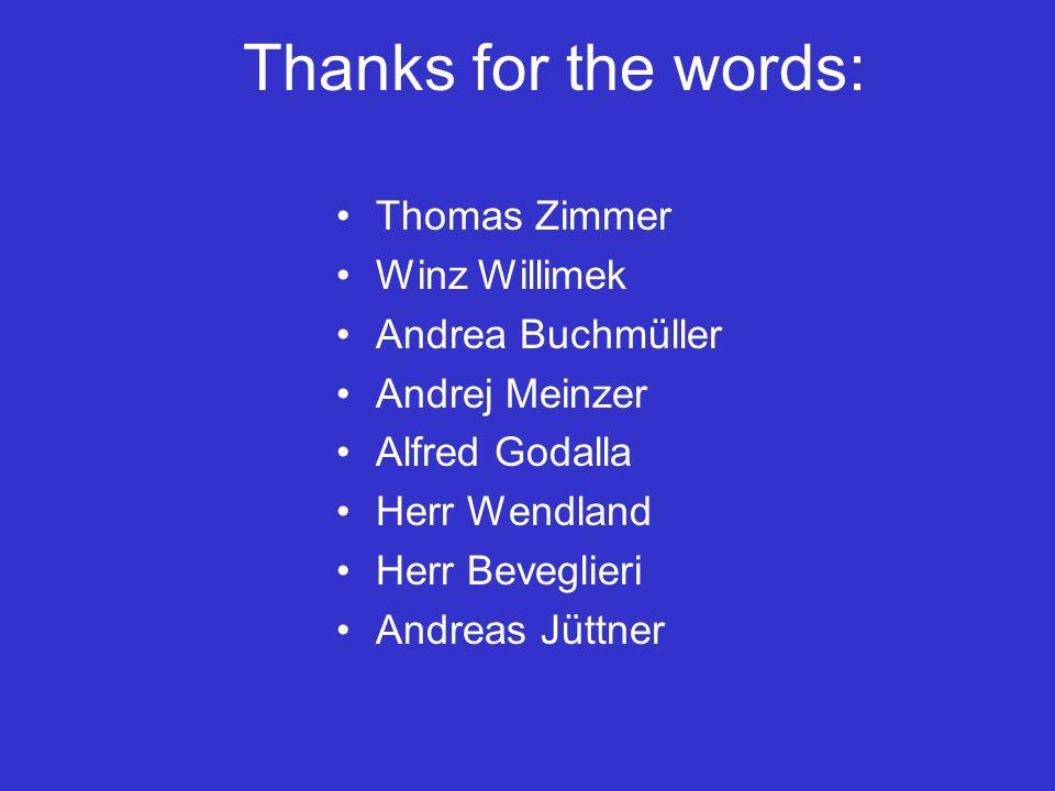 Thanks for the words: Thomas Zimmer Winz Willimek Andrea Buchmüller Andrej Meinzer Alfred Godalla Herr Wendland Herr Beveglieri Andreas Jüttner