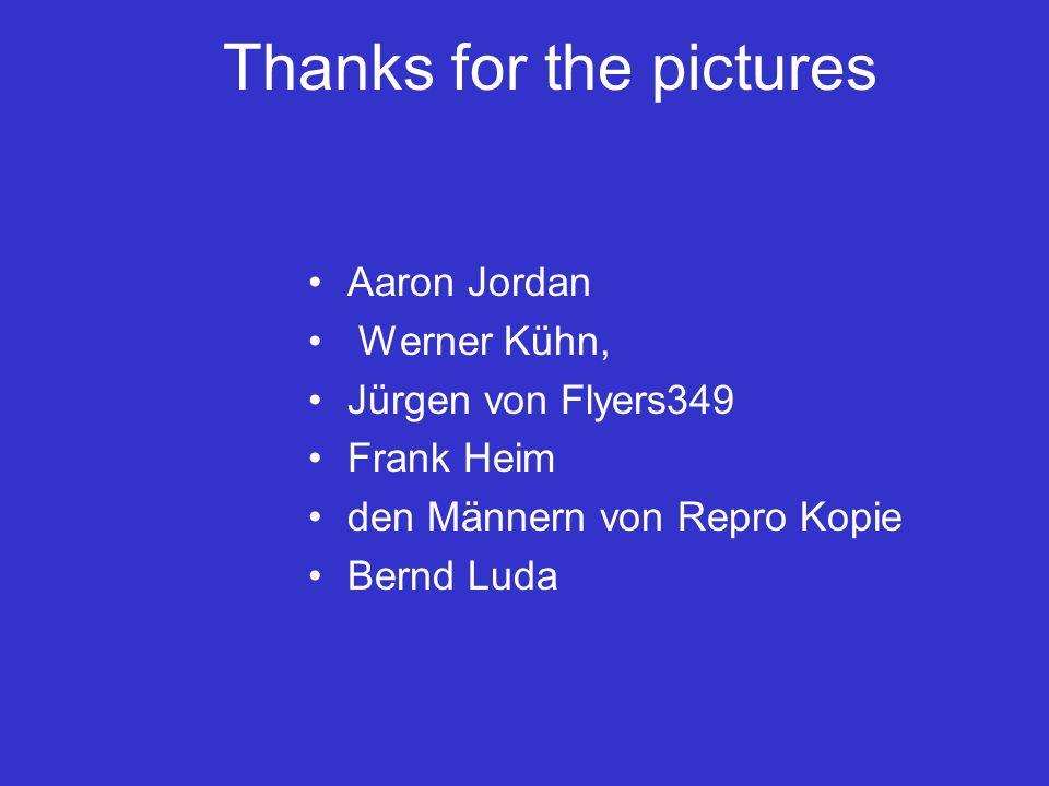 Thanks for the pictures Aaron Jordan Werner Kühn, Jürgen von Flyers349 Frank Heim den Männern von Repro Kopie Bernd Luda