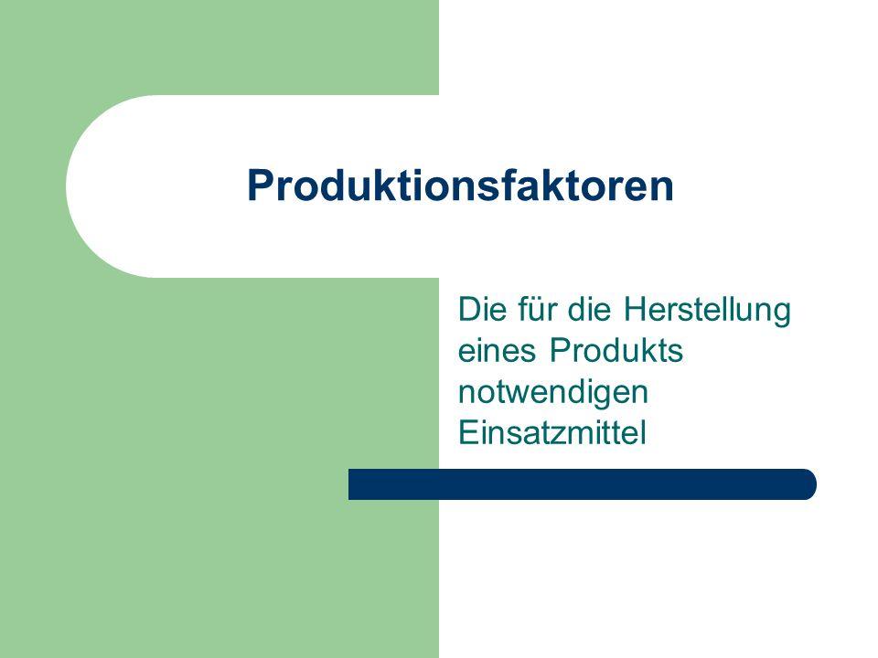 Produktionsfaktoren Die für die Herstellung eines Produkts notwendigen Einsatzmittel