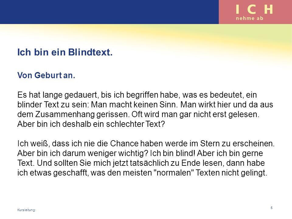 Ich bin ein Blindtext. Von Geburt an. Es hat lange gedauert, bis ich begriffen habe, was es bedeutet, ein blinder Text zu sein: Man macht keinen Sinn.
