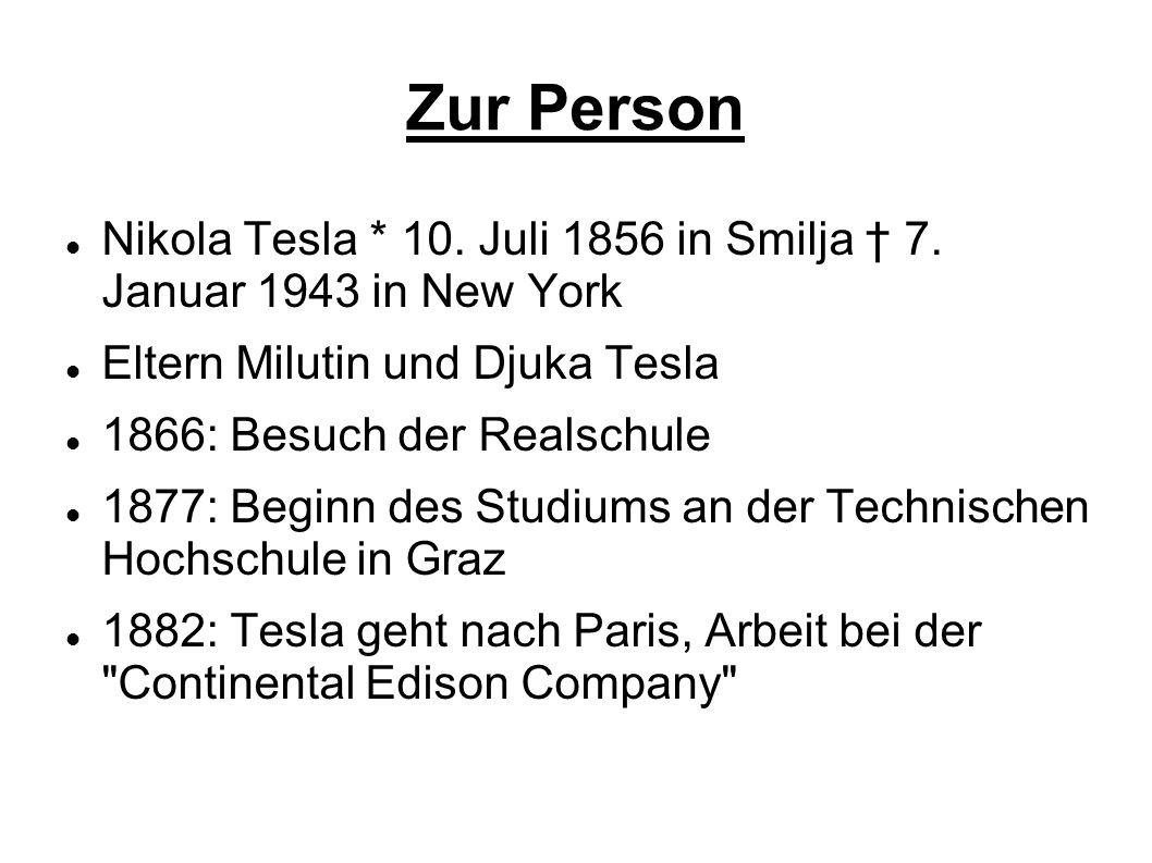 Zur Person Nikola Tesla * 10. Juli 1856 in Smilja 7. Januar 1943 in New York Eltern Milutin und Djuka Tesla 1866: Besuch der Realschule 1877: Beginn d