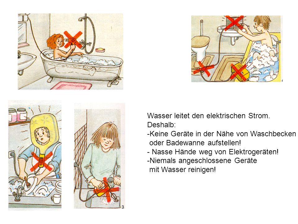 Wasser leitet den elektrischen Strom. Deshalb: -Keine Geräte in der Nähe von Waschbecken oder Badewanne aufstellen! - Nasse Hände weg von Elektrogerät
