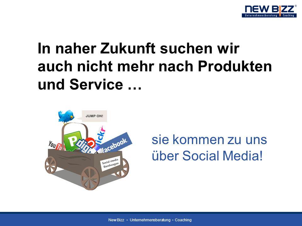 New Bizz Unternehmensberatung Coaching In naher Zukunft suchen wir auch nicht mehr nach Produkten und Service … sie kommen zu uns über Social Media!