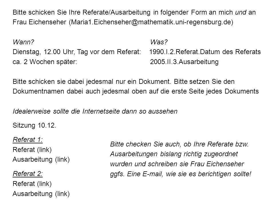 Bitte schicken Sie Ihre Referate/Ausarbeitung in folgender Form an mich und an Frau Eichenseher (Maria1.Eichenseher@mathematik.uni-regensburg.de) Wann