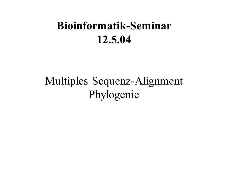 Bioinformatik-Seminar 12.5.04 Multiples Sequenz-Alignment Phylogenie