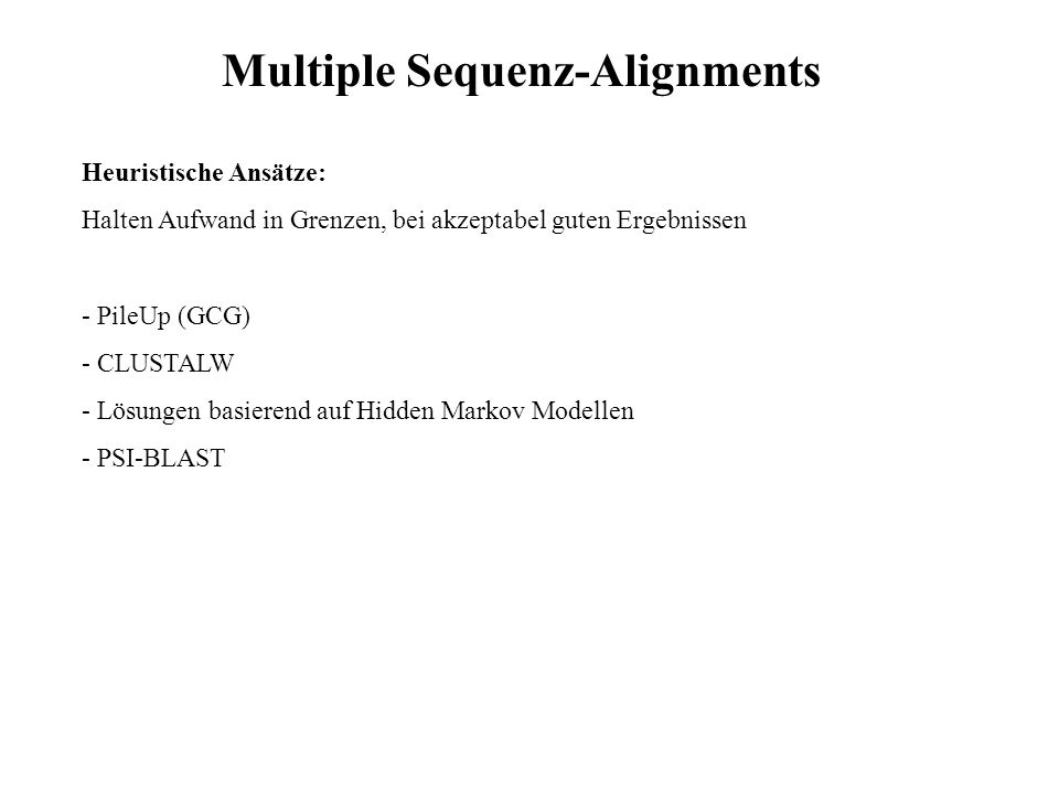 Heuristische Ansätze: Halten Aufwand in Grenzen, bei akzeptabel guten Ergebnissen - PileUp (GCG) - CLUSTALW - Lösungen basierend auf Hidden Markov Mod