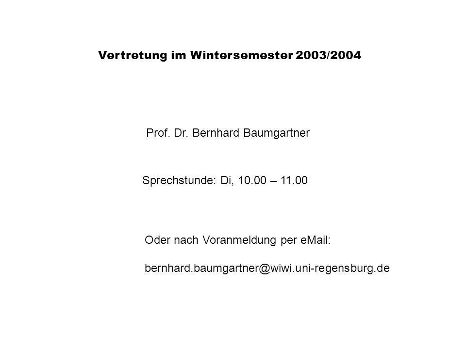 Vertretung im Wintersemester 2003/2004 Prof. Dr. Bernhard Baumgartner Sprechstunde: Di, 10.00 – 11.00 Oder nach Voranmeldung per eMail: bernhard.baumg