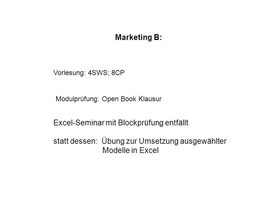 Marketing B: Vorlesung: 4SWS; 8CP Modulprüfung: Open Book Klausur Excel-Seminar mit Blockprüfung entfällt statt dessen: Übung zur Umsetzung ausgewählt