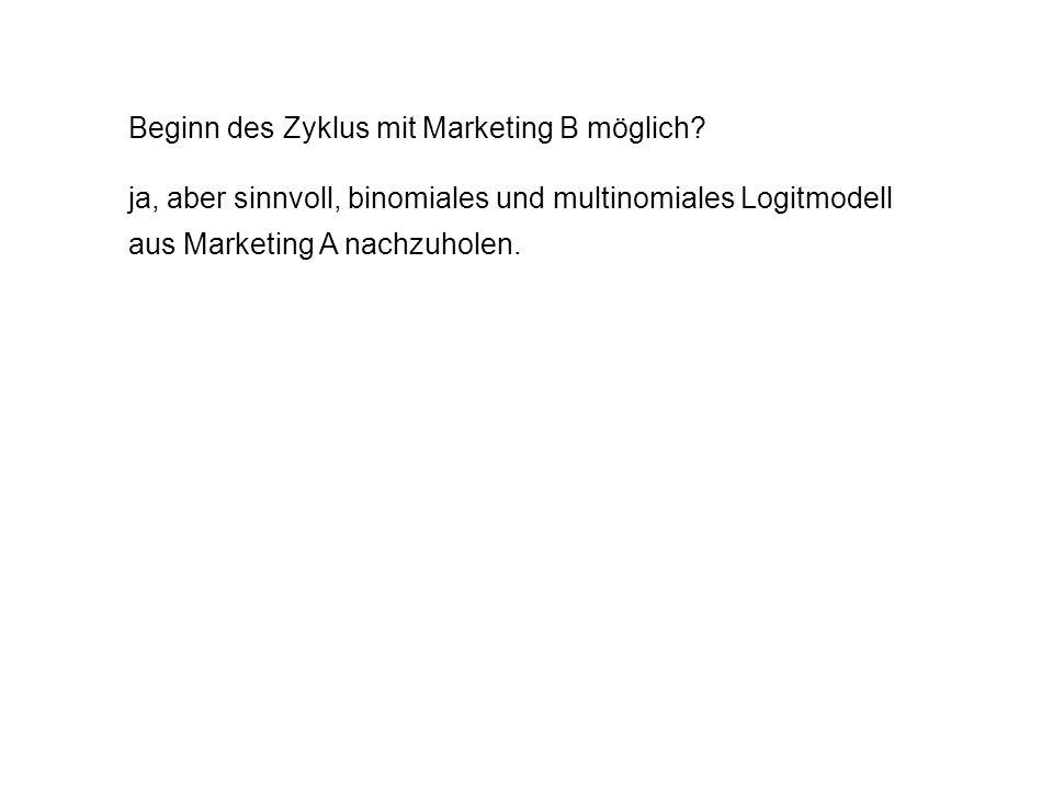 Beginn des Zyklus mit Marketing B möglich? ja, aber sinnvoll, binomiales und multinomiales Logitmodell aus Marketing A nachzuholen.