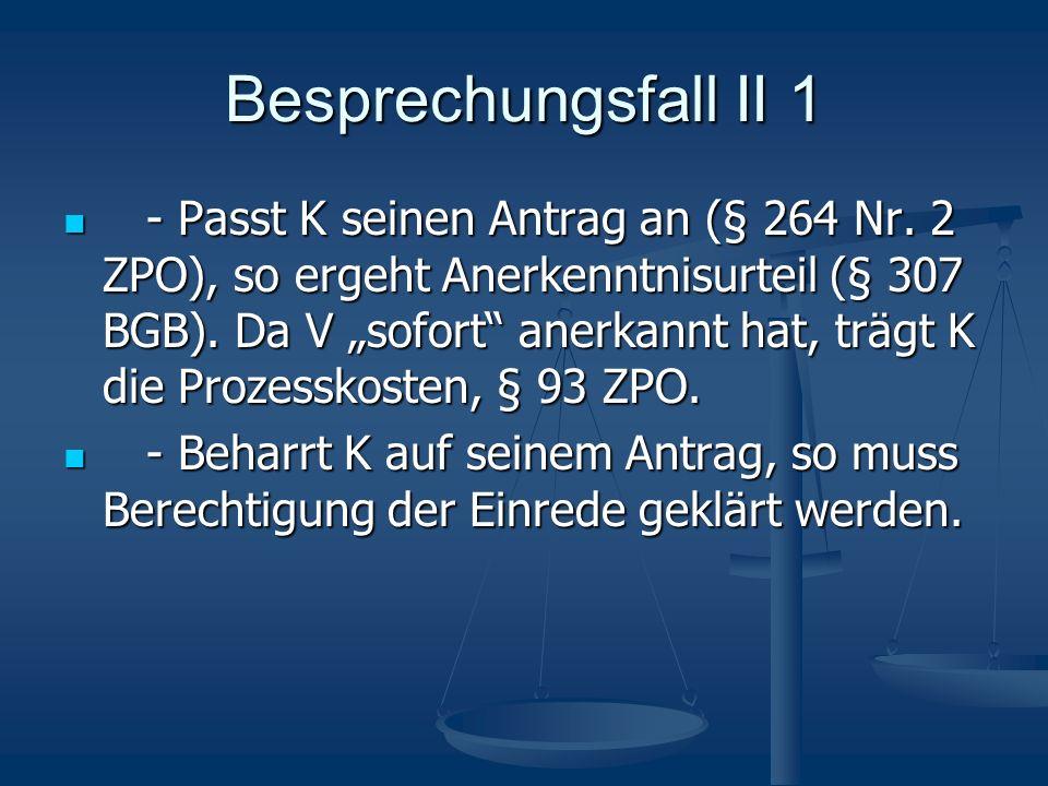 Besprechungsfall II 1 - Passt K seinen Antrag an (§ 264 Nr. 2 ZPO), so ergeht Anerkenntnisurteil (§ 307 BGB). Da V sofort anerkannt hat, trägt K die P