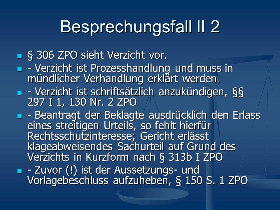 Besprechungsfall II 2 § 306 ZPO sieht Verzicht vor. § 306 ZPO sieht Verzicht vor. - Verzicht ist Prozesshandlung und muss in mündlicher Verhandlung er