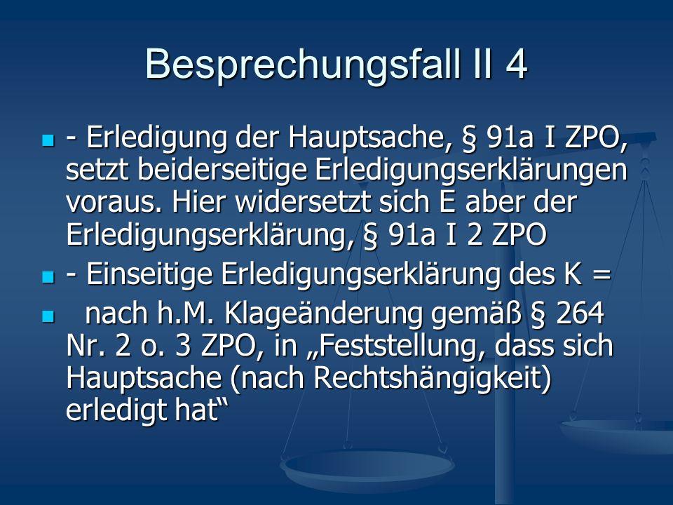 Besprechungsfall II 4 - Erledigung der Hauptsache, § 91a I ZPO, setzt beiderseitige Erledigungserklärungen voraus. Hier widersetzt sich E aber der Erl