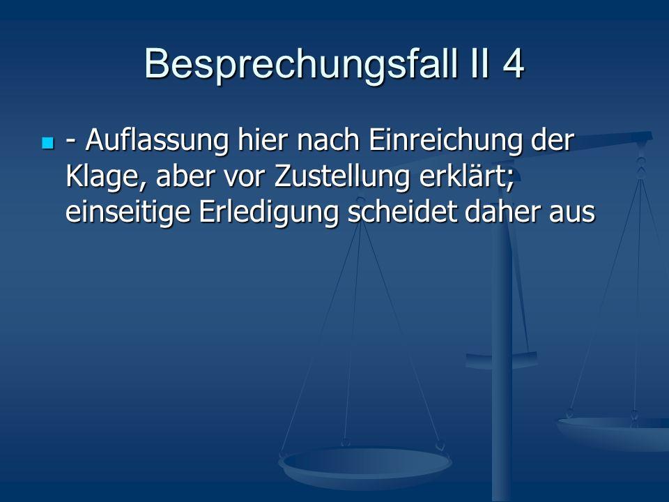 Besprechungsfall II 4 - Auflassung hier nach Einreichung der Klage, aber vor Zustellung erklärt; einseitige Erledigung scheidet daher aus - Auflassung